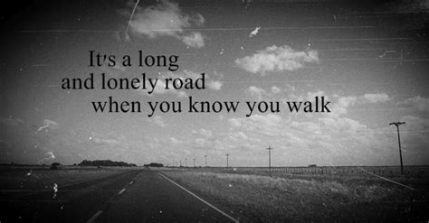 It's a long and lonely road when you know you walk alone